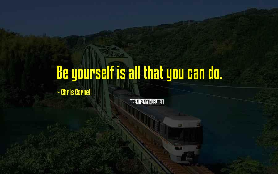 Chris Cornell Sayings: Be yourself is all that you can do.