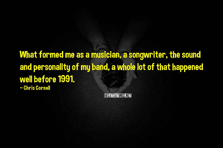 Chris Cornell Sayings: What formed me as a musician, a songwriter, the sound and personality of my band,