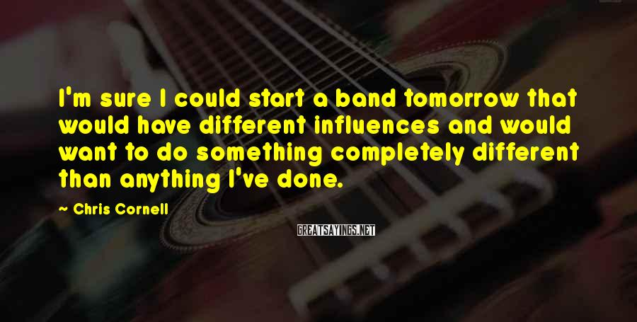 Chris Cornell Sayings: I'm sure I could start a band tomorrow that would have different influences and would