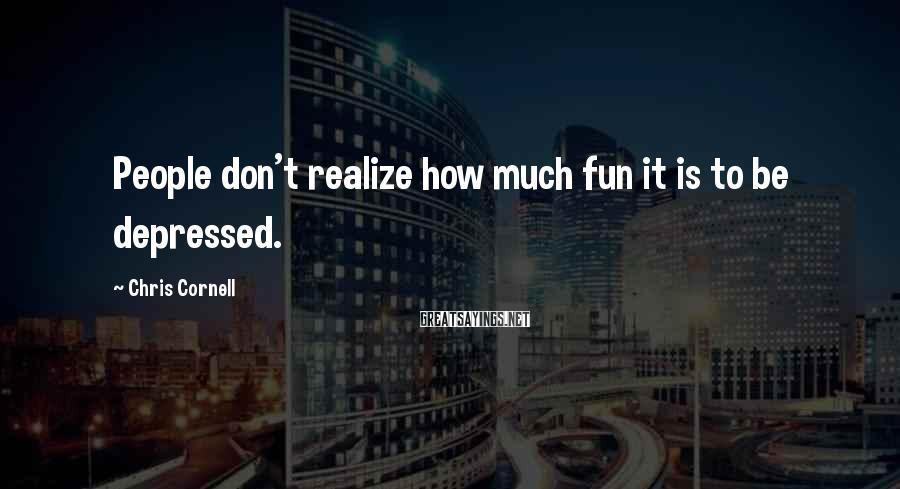 Chris Cornell Sayings: People don't realize how much fun it is to be depressed.