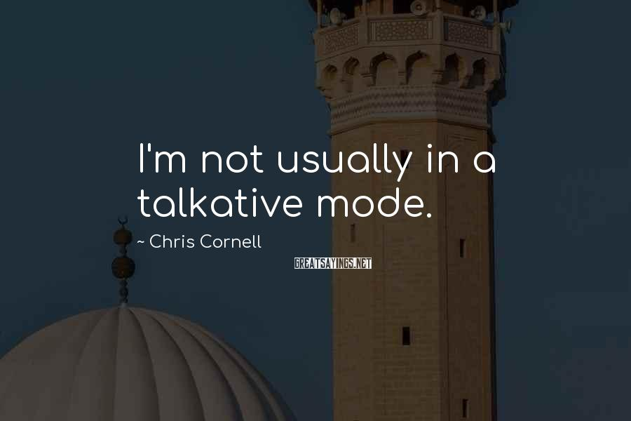 Chris Cornell Sayings: I'm not usually in a talkative mode.
