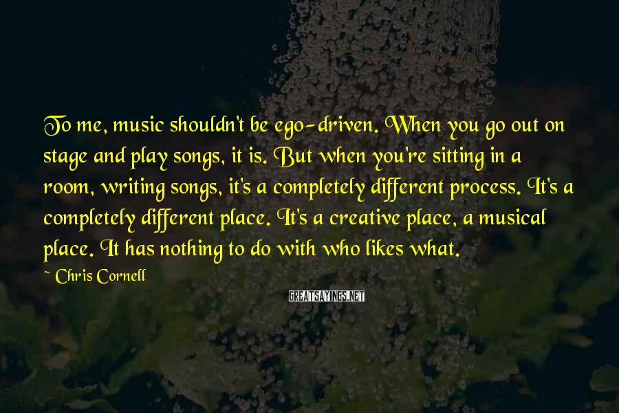 Chris Cornell Sayings: To me, music shouldn't be ego-driven. When you go out on stage and play songs,
