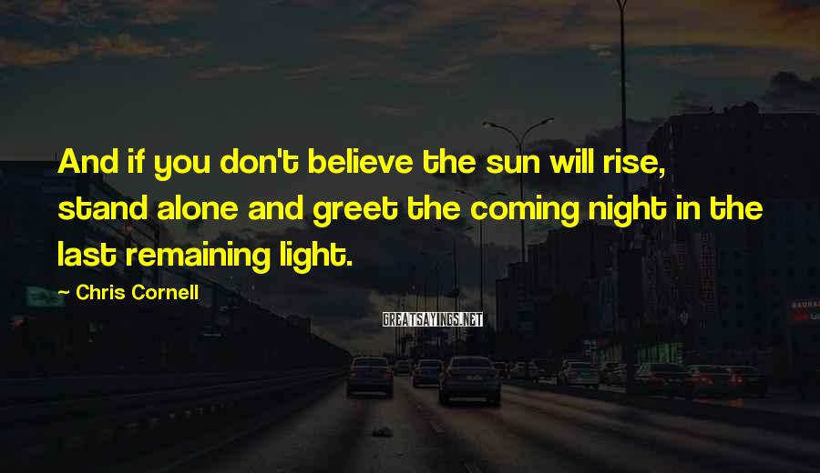 Chris Cornell Sayings: And if you don't believe the sun will rise, stand alone and greet the coming
