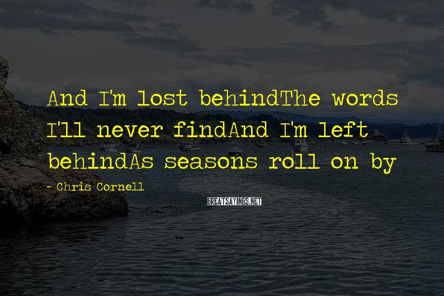 Chris Cornell Sayings: And I'm lost behindThe words I'll never findAnd I'm left behindAs seasons roll on by