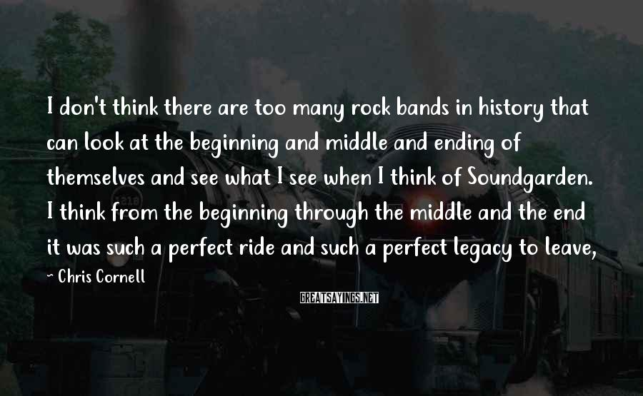 Chris Cornell Sayings: I don't think there are too many rock bands in history that can look at