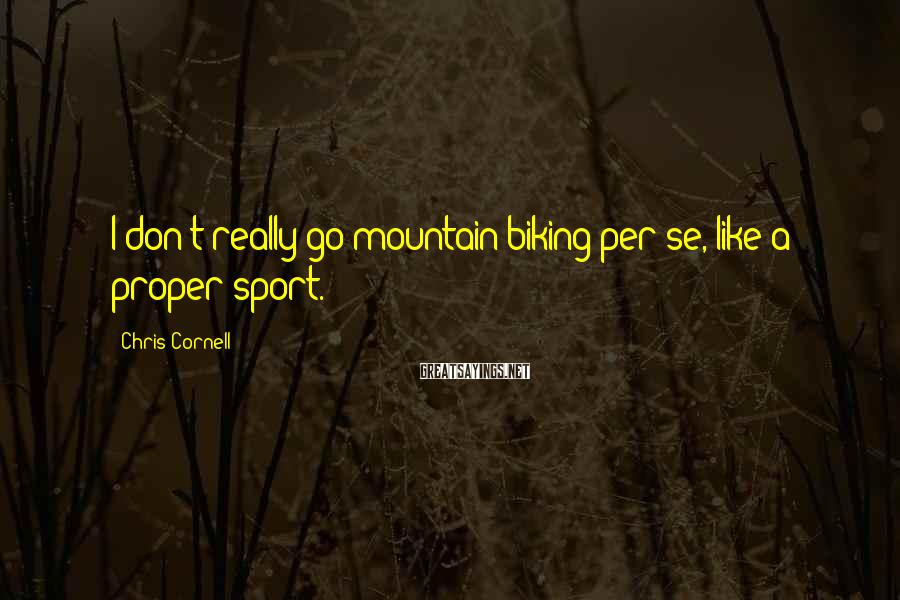 Chris Cornell Sayings: I don't really go mountain biking per se, like a proper sport.
