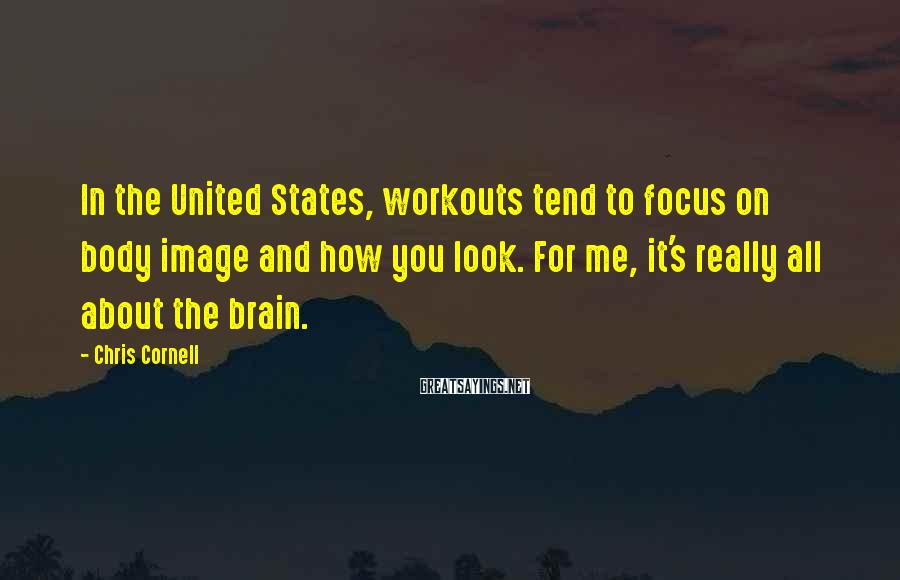 Chris Cornell Sayings: In the United States, workouts tend to focus on body image and how you look.