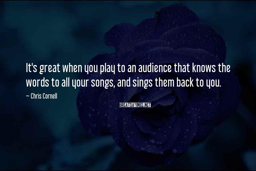 Chris Cornell Sayings: It's great when you play to an audience that knows the words to all your