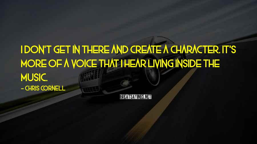 Chris Cornell Sayings: I don't get in there and create a character. It's more of a voice that