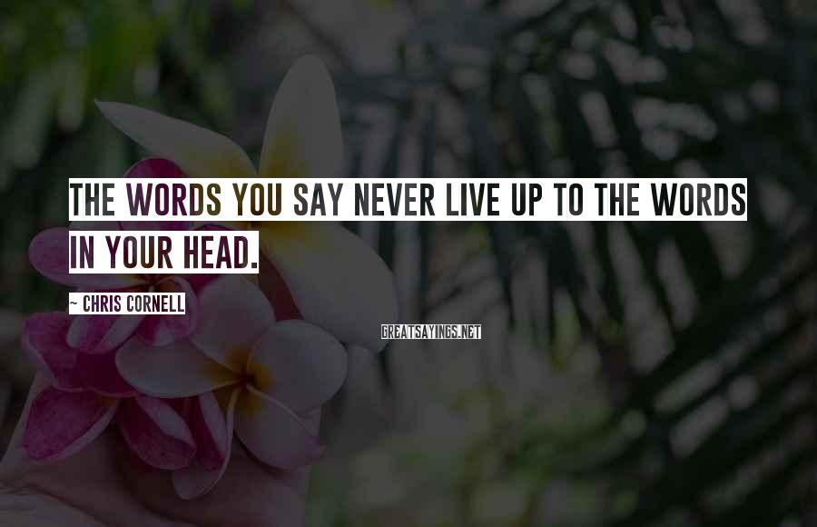 Chris Cornell Sayings: The words you say never live up to the words in your head.