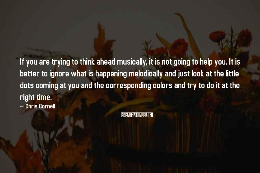 Chris Cornell Sayings: If you are trying to think ahead musically, it is not going to help you.