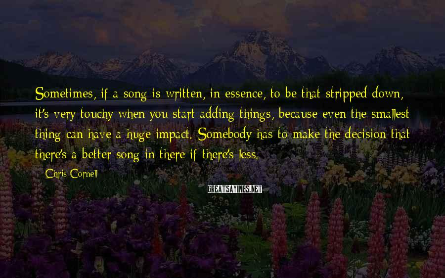 Chris Cornell Sayings: Sometimes, if a song is written, in essence, to be that stripped down, it's very