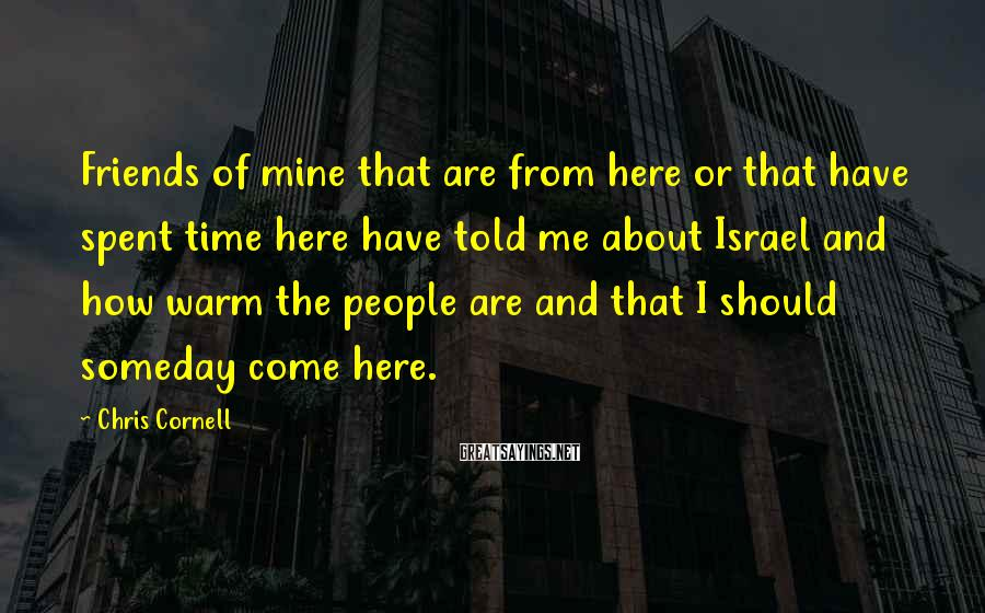 Chris Cornell Sayings: Friends of mine that are from here or that have spent time here have told