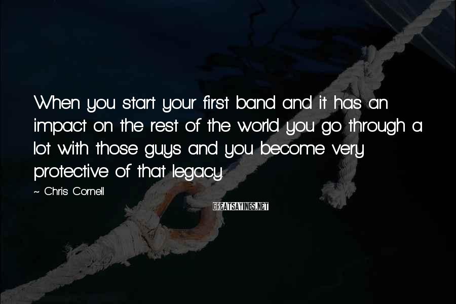 Chris Cornell Sayings: When you start your first band and it has an impact on the rest of