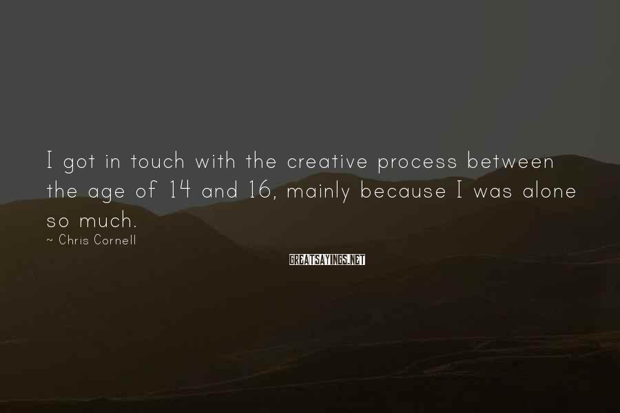 Chris Cornell Sayings: I got in touch with the creative process between the age of 14 and 16,
