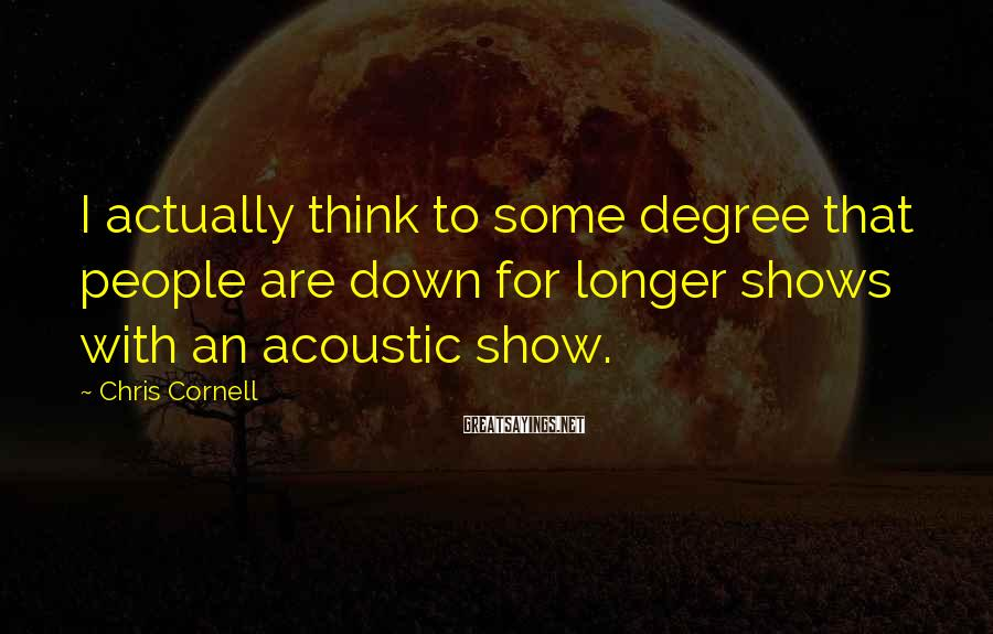 Chris Cornell Sayings: I actually think to some degree that people are down for longer shows with an