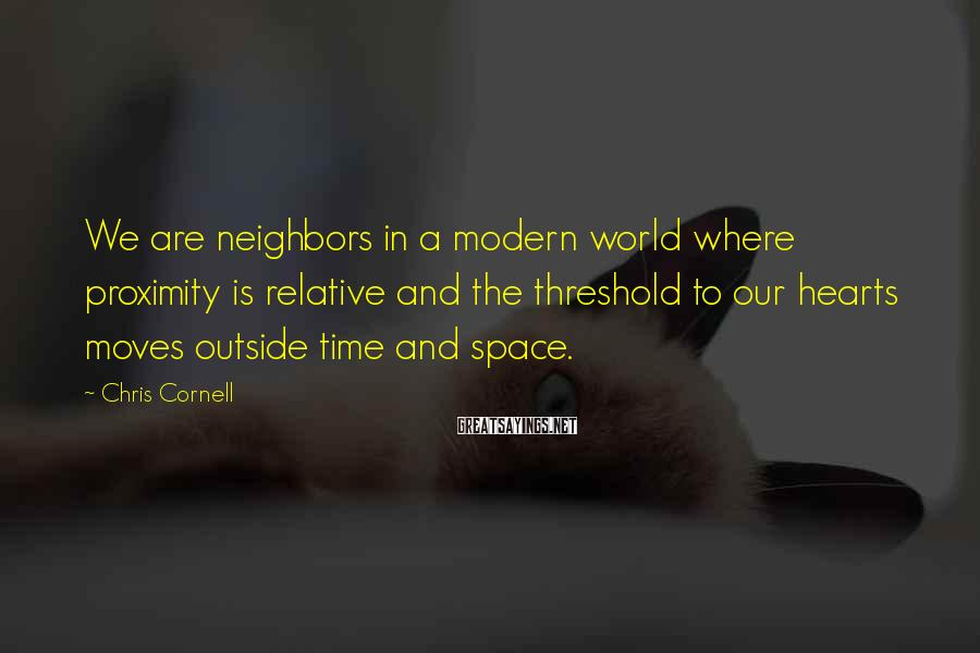 Chris Cornell Sayings: We are neighbors in a modern world where proximity is relative and the threshold to