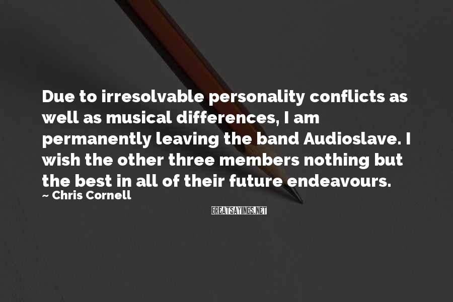 Chris Cornell Sayings: Due to irresolvable personality conflicts as well as musical differences, I am permanently leaving the
