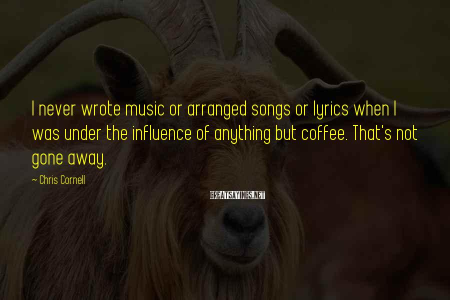 Chris Cornell Sayings: I never wrote music or arranged songs or lyrics when I was under the influence