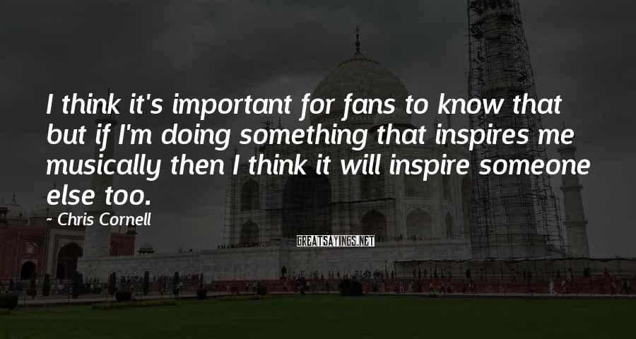 Chris Cornell Sayings: I think it's important for fans to know that but if I'm doing something that
