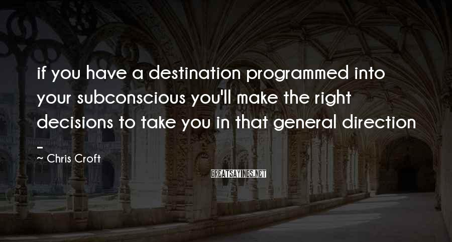 Chris Croft Sayings: if you have a destination programmed into your subconscious you'll make the right decisions to