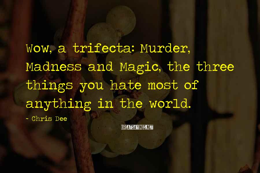 Chris Dee Sayings: Wow, a trifecta: Murder, Madness and Magic, the three things you hate most of anything