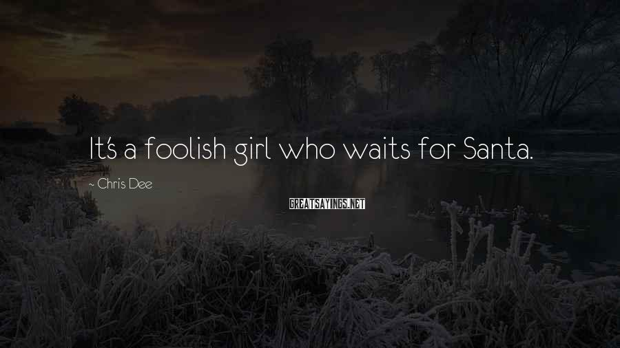 Chris Dee Sayings: It's a foolish girl who waits for Santa.