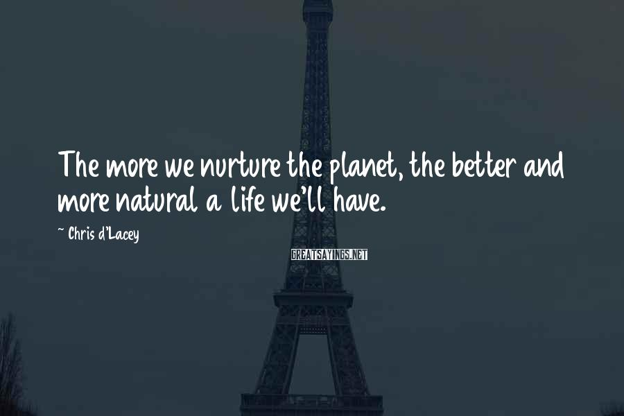 Chris D'Lacey Sayings: The more we nurture the planet, the better and more natural a life we'll have.