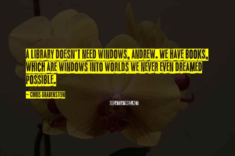Chris Grabenstein Sayings: A library doesn't need windows, Andrew. We have books, which are windows into worlds we