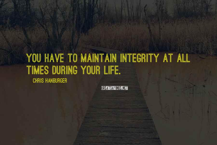Chris Hanburger Sayings: You have to maintain integrity at all times during your life.