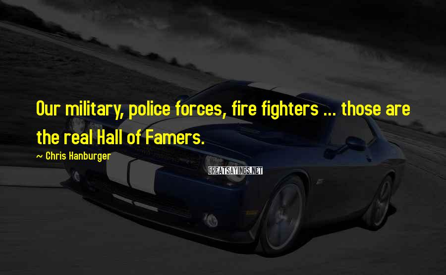 Chris Hanburger Sayings: Our military, police forces, fire fighters ... those are the real Hall of Famers.
