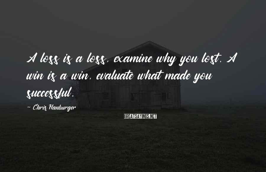 Chris Hanburger Sayings: A loss is a loss, examine why you lost. A win is a win, evaluate