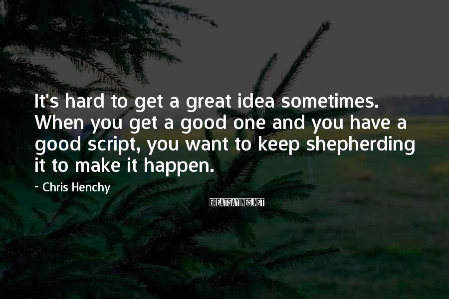 Chris Henchy Sayings: It's hard to get a great idea sometimes. When you get a good one and