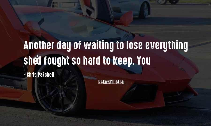Chris Patchell Sayings: Another day of waiting to lose everything she'd fought so hard to keep. You