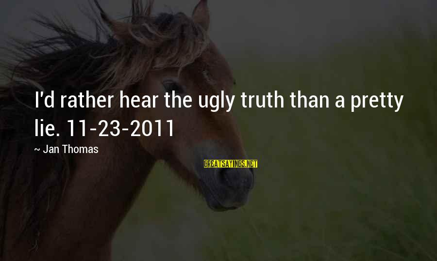 Chris Porter Sayings By Jan Thomas: I'd rather hear the ugly truth than a pretty lie. 11-23-2011