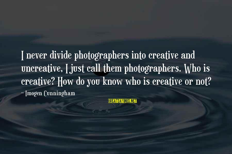 Chris Skelton Sayings By Imogen Cunningham: I never divide photographers into creative and uncreative, I just call them photographers. Who is