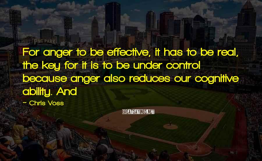 Chris Voss Sayings: For anger to be effective, it has to be real, the key for it is