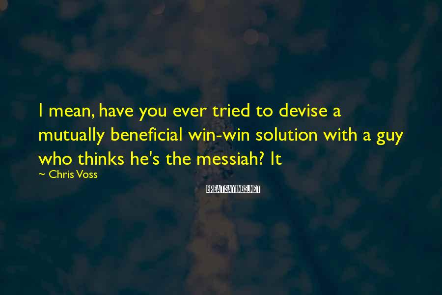 Chris Voss Sayings: I mean, have you ever tried to devise a mutually beneficial win-win solution with a