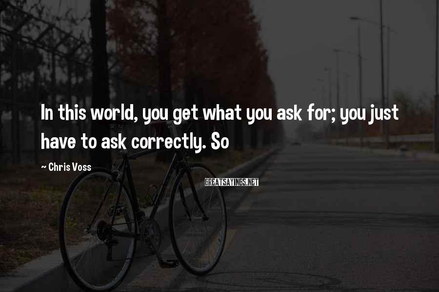 Chris Voss Sayings: In this world, you get what you ask for; you just have to ask correctly.