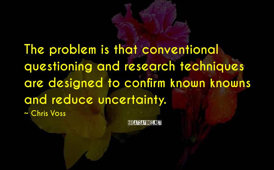 Chris Voss Sayings: The problem is that conventional questioning and research techniques are designed to confirm known knowns