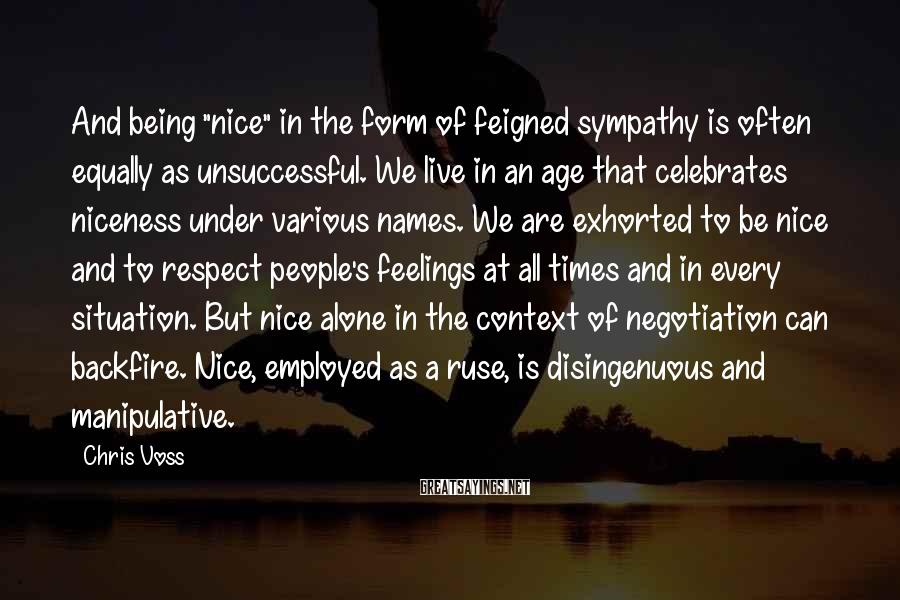 """Chris Voss Sayings: And being """"nice"""" in the form of feigned sympathy is often equally as unsuccessful. We"""