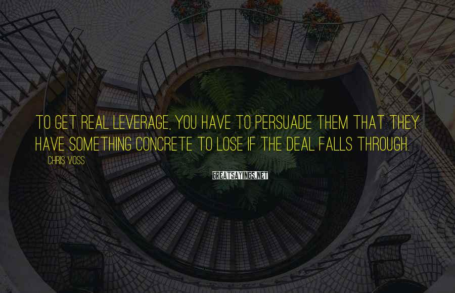 Chris Voss Sayings: To get real leverage, you have to persuade them that they have something concrete to