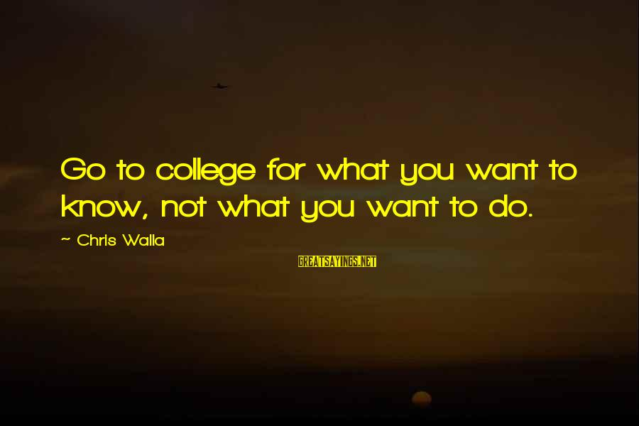 Chris Walla Sayings By Chris Walla: Go to college for what you want to know, not what you want to do.