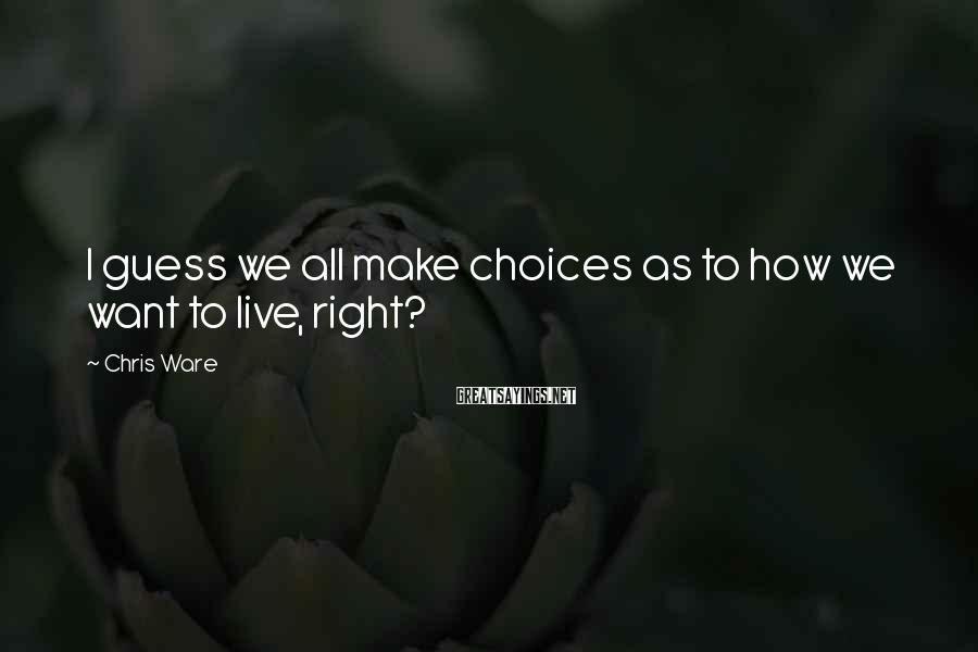 Chris Ware Sayings: I guess we all make choices as to how we want to live, right?