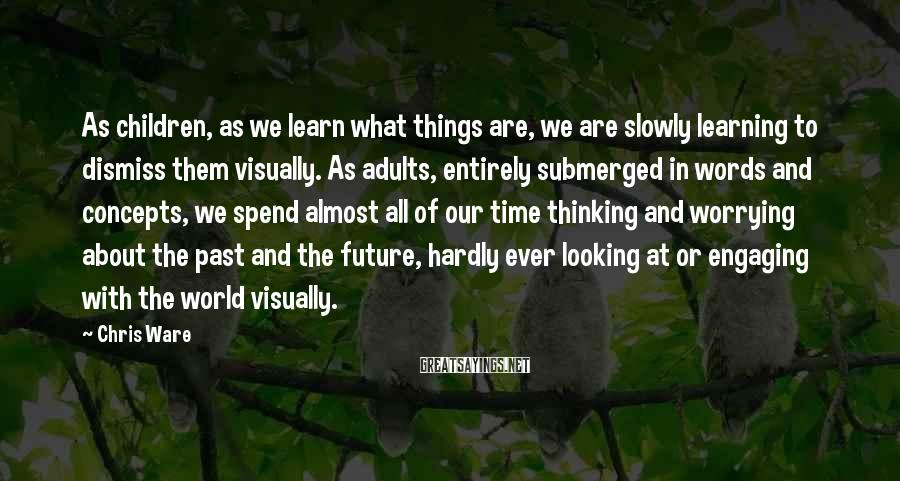 Chris Ware Sayings: As children, as we learn what things are, we are slowly learning to dismiss them