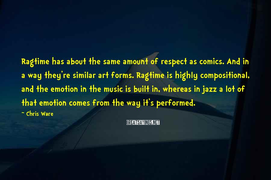 Chris Ware Sayings: Ragtime has about the same amount of respect as comics. And in a way they're