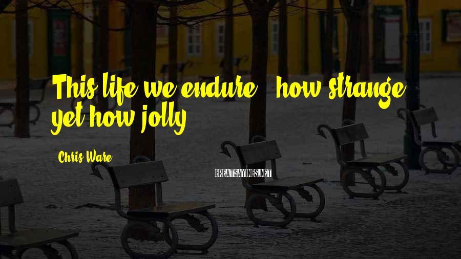 Chris Ware Sayings: This life we endure - how strange, yet how jolly