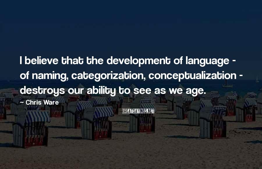 Chris Ware Sayings: I believe that the development of language - of naming, categorization, conceptualization - destroys our