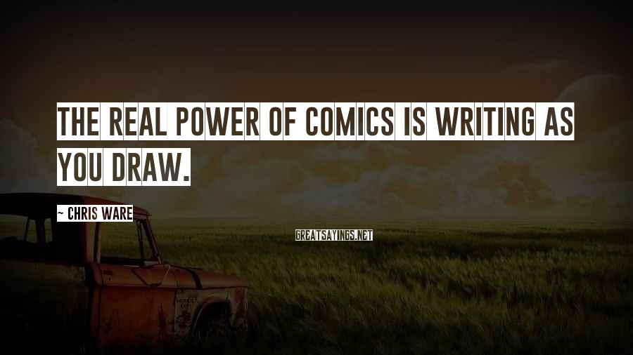 Chris Ware Sayings: The real power of comics is writing as you draw.
