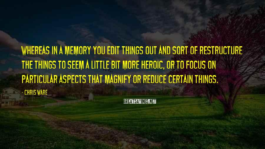 Chris Ware Sayings: Whereas in a memory you edit things out and sort of restructure the things to